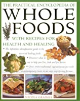 The Practical Encyclopedia of Whole Foods: With Recipes for Health and Healing