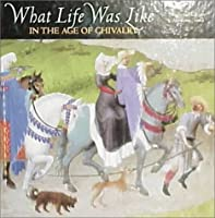 What Life Was Like In the Age of Chivalry: Medieval Europe, AD 800-1500 (What Life Was Like)