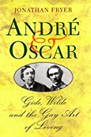 André & Oscar: Gide, Wilde And The Gay Art Of Living