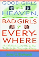 Good Girls Go to Heaven, Bad Girls Go Everywhere: How to Break the Rules and Get What You Want from Your Job, Your Family, and Your Relationship