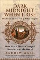 Dark Midnight When I Rise: The Story of the Fisk Jubilee Singers