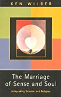 The Marriage of Sense and Soul: Integrating Science and Religion