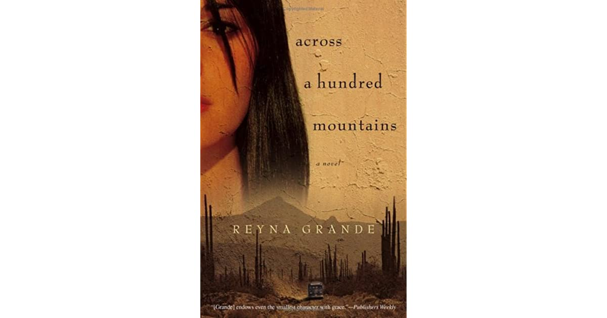across a hundred mountains Reyna grande wrote the first 80 pages of her debut novel, across a hundred mountains, as her senior project at ucsc (photo by ibarionex r perello) born in rural mexico, uc santa cruz alumna reyna grande grew up in extreme poverty before she crossed the border to live in los angeles at the age of.