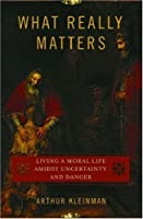 What Really Matters: Living a Moral Life Amidst Uncertainty and Danger