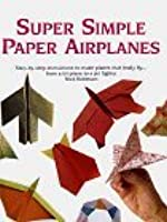 Super Simple Paper Airplanes: Step-By-Step Instructions to Make Paper Planes That Really Fly From a Tri-Plane to a Jet Fighter
