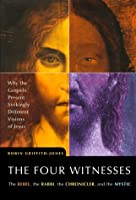 The Four Witnesses : The Rebel, the Rabbi, the Chronicler, and the Mystic -- Why the Gospels Present Strikingly Different Visions of Jesus?