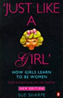 Just Like a Girl: How Girls Learn to Be Women: From the Seventies to the Nineties