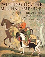 Painting For The Mughal Emperor: The Art Of The Book, 1560 1660