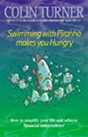 Swimming With Piranha Makes You Hungry: How To Simplify Your Life And Achieve Financial Independence