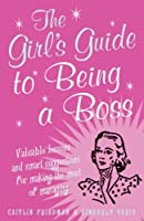 The Girl's Guide To Being A Boss: Valuable Lessons And Smart Suggestions For Making The Most Of Managing
