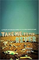 Take Me to the River: A Wayward and Perilous Journey to the World Series of Poker