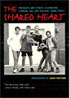 The Shared Heart: Portraits and Stories Celebrating Lesbian, Gay, and Bisexual Young People