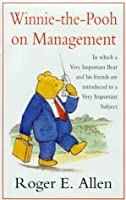 Winnie The Pooh On Management: In Which A Very Important Bear And His Friends Are Introduced To A Very Important Subject