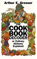 The Cook Book Decoder or Culinary Alchemy Explained