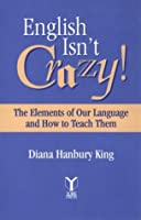 English Isn't Crazy!: The Elements of Our Language and How to Teach Them