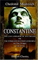 Constantine, The Last Emperor Of The Greeks; Or, The Conquest Of Constantinople By The Turks (A.D. 1453): After The Latest Historical Researches
