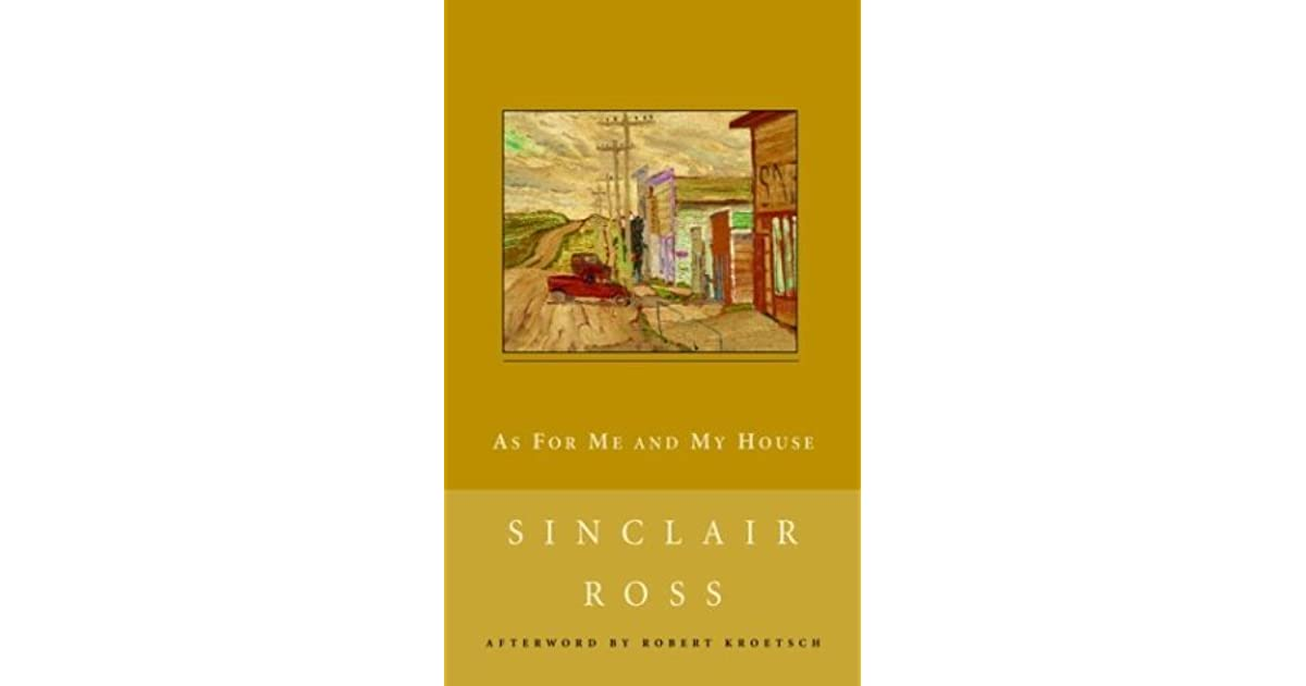 as for me and my house by sinclair ross essay (from the 1989 edition of as for me and my house) the town is horizon, the setting of sinclair ross's brilliant classic study of life in the depression era hailed by critics as one of.