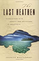 The Last Heathen: Encounters With Ghosts And Ancestors In Melanesia