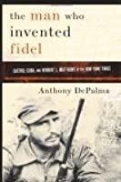 The Man Who Invented Fidel: Herbert L. Matthews of The New York Times and the Creation of Castro's Cuba