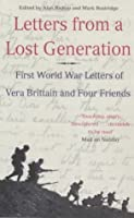 Letters From A Lost Generation: First World War Letters Of Vera Brittain And Four Friends: Roland Leighton, Edward Brittain, Victor Richardson, Geoffrey Thurlow