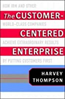 The Customer Centered Enterprise: How Ibm And Other World Class Companies Achieve Extraordinary Results By Putting Customers First
