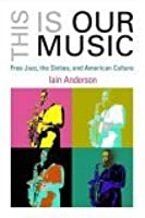 This Is Our Music: Free Jazz and the Transformation of American Culture