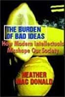 The Burden Of Bad Ideas:  How Modern Intellectuals Misshape Our Society