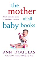 The Mother Of All Baby Books: An All Canadian Guide To Baby's First Year