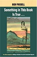 Something in This Book Is True: The Official Companion to Nothing in This Book Is True, but It's Exactly How Things Are