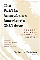 The Public Assault on America's Children: Poverty, Violence, and Juvenile Injustice