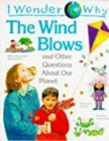I Wonder Why the Wind Blows and Other Questions About Our Planet (I wonder why series)