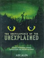 The Encyclopedia Of The Unexplained: Curious Phenomena, Strange Superstitions And Ancient Mysteries