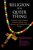 Religion Is A Queer Thing: A Guide To The Christian Faith For Lesbian, Gay, Bisexual, And Transgendered People
