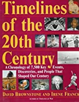 Timelines of the Twentieth Century: A Chronology of Over 7500 Key Events, Works, Discoveries, and People That Shaped Our Century