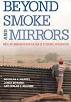 Beyond Smoke and Mirrors: Mexican Immigration in an Era of Economic Integration: Mexican Immigration in an Era of Economic Integration