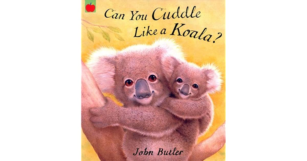 Can I Cuddle With You: Can You Cuddle Like A Koala? By John Butler