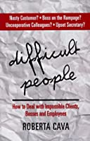 Difficult People: How To Deal With Impossible Clients, Bosses And Employees