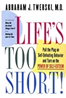 Life's Too Short: Pull The Plug On Self Defeating Behavior And Turn On The Power Of Self Esteem