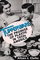 TUPPERWARE: The Promise Of Plastic In 1950's America