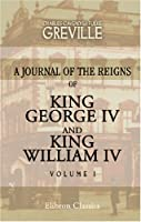 The Greville Memoirs. A Journal Of The Reigns Of King George Iv And King William Iv: Volume 1