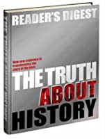 Reader's Digest The Truth About History: How New Evidence Is Transforming The Story Of The Past