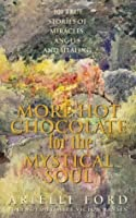 More Hot Chocolate For The Mystical Soul: 101 True Stories Of Angels, Miracles, And Healing