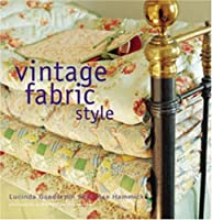 Vintage Fabric Style: Stylish Ideas And Projects Using Quilys And Flea Market Finds In Your Home