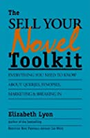 The Sell-Your-Novel Toolkit: Everything You Need to Know About Queries, Synopses, Marketing & Breaking in