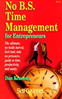 No B.S. Time Management for Entrepreneurs: The Ultimate, No Holds Barred, Kick Butt, Take No Prisoners, Guide to Time, Productivity, and Sanity (Self-Counsel Business Series)