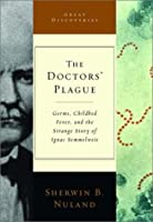 The Doctors' Plague: Germs, Childbed Fever, And The Strange Story Of Ignác Semmelweis