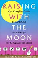 Raising with the Moon: The Complete Guide to Gardening and Living by the Signs of the Moon