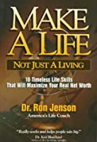 Make a Life, Not Just a Living: 10 Timeless Life Skill That Will Maximie Your Real Net Worth