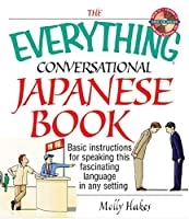 The Everything Conversational Japanese Book: Basic Instruction For Speaking This Fascinating Language In Any Setting (Everything: Language And Literature)