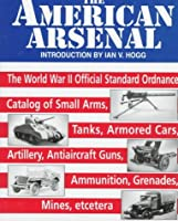 The American Arsenal: The World War II Official Standard Ordnance Catalog of Artillery, Small Arms, Tanks, Armored Cars, Antiaircraft Guns, Ammunition, Grenades, Mines, Etc.